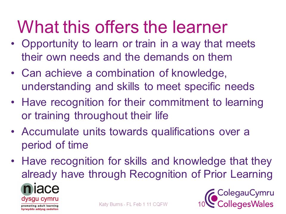 What this offers the learner Opportunity to learn or train in a way that meets their own needs and the demands on them Can achieve a combination of knowledge, understanding and skills to meet specific needs Have recognition for their commitment to learning or training throughout their life Accumulate units towards qualifications over a period of time Have recognition for skills and knowledge that they already have through Recognition of Prior Learning Katy Burns - FL Feb 1 11 CQFW 10