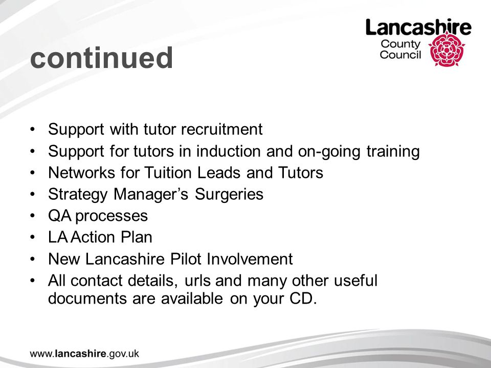 continued Support with tutor recruitment Support for tutors in induction and on-going training Networks for Tuition Leads and Tutors Strategy Manager's Surgeries QA processes LA Action Plan New Lancashire Pilot Involvement All contact details, urls and many other useful documents are available on your CD.