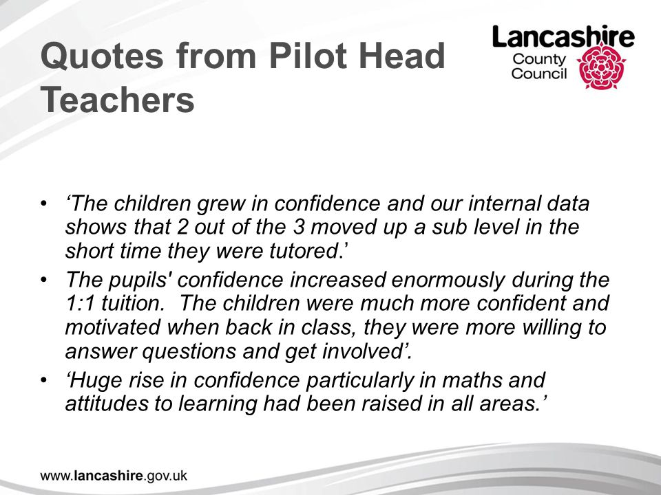Quotes from Pilot Head Teachers 'The children grew in confidence and our internal data shows that 2 out of the 3 moved up a sub level in the short time they were tutored.' The pupils confidence increased enormously during the 1:1 tuition.