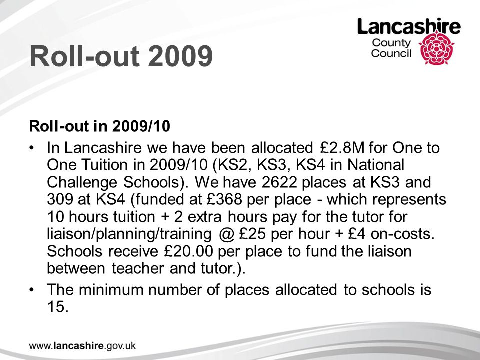 Roll-out 2009 Roll-out in 2009/10 In Lancashire we have been allocated £2.8M for One to One Tuition in 2009/10 (KS2, KS3, KS4 in National Challenge Schools).