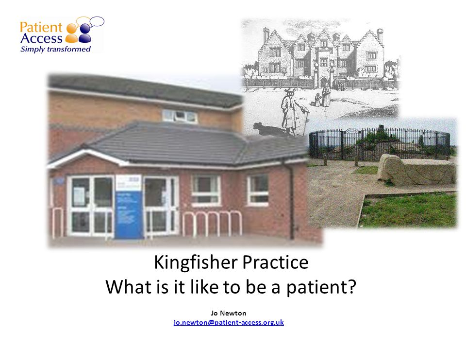 Kingfisher Practice What is it like to be a patient? Jo Newton jo.newton@patient-access.org.uk