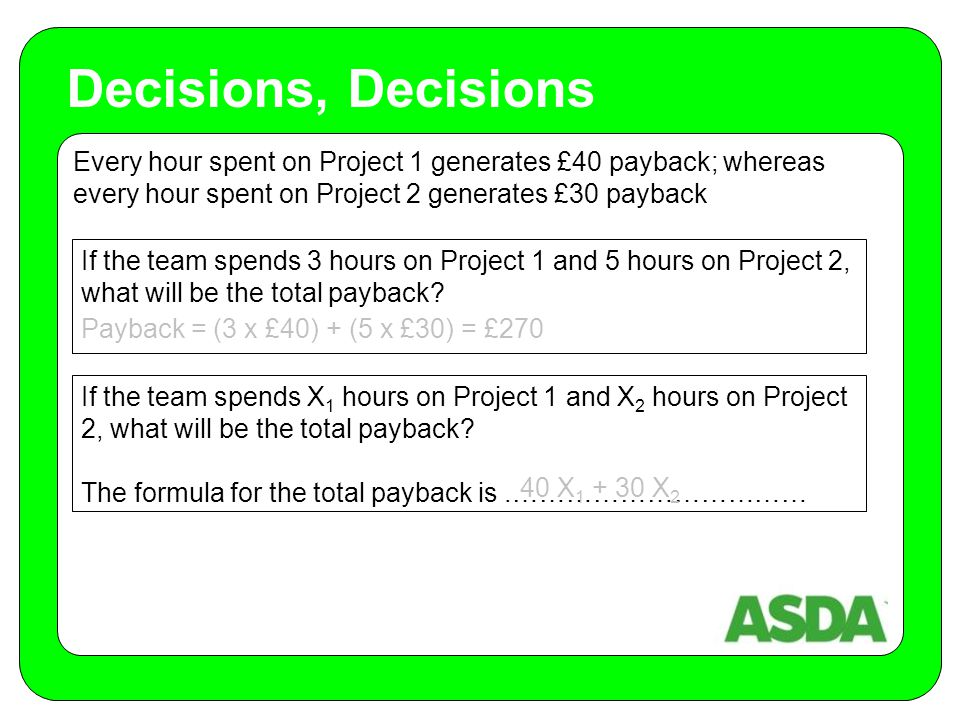 Every hour spent on Project 1 generates £40 payback; whereas every hour spent on Project 2 generates £30 payback Decisions, Decisions If the team spends 3 hours on Project 1 and 5 hours on Project 2, what will be the total payback.