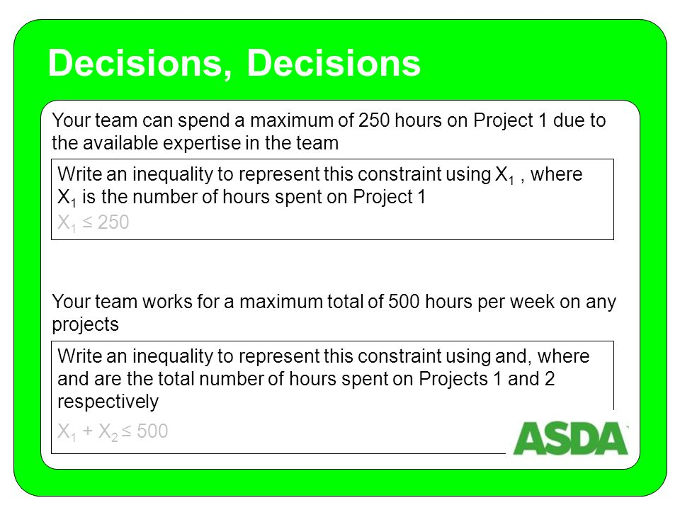 Your team can spend a maximum of 250 hours on Project 1 due to the available expertise in the team Your team works for a maximum total of 500 hours per week on any projects Decisions, Decisions Write an inequality to represent this constraint using X 1, where X 1 is the number of hours spent on Project 1 Write an inequality to represent this constraint using and, where and are the total number of hours spent on Projects 1 and 2 respectively X 1 ≤ 250 X 1 + X 2 ≤ 500