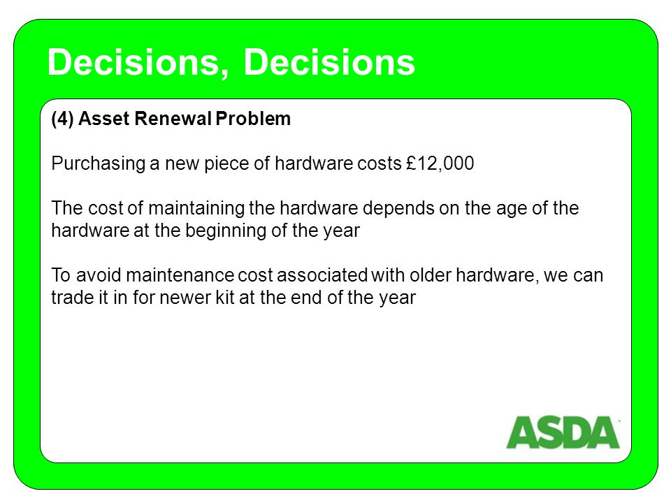 (4) Asset Renewal Problem Purchasing a new piece of hardware costs £12,000 The cost of maintaining the hardware depends on the age of the hardware at the beginning of the year To avoid maintenance cost associated with older hardware, we can trade it in for newer kit at the end of the year Decisions, Decisions