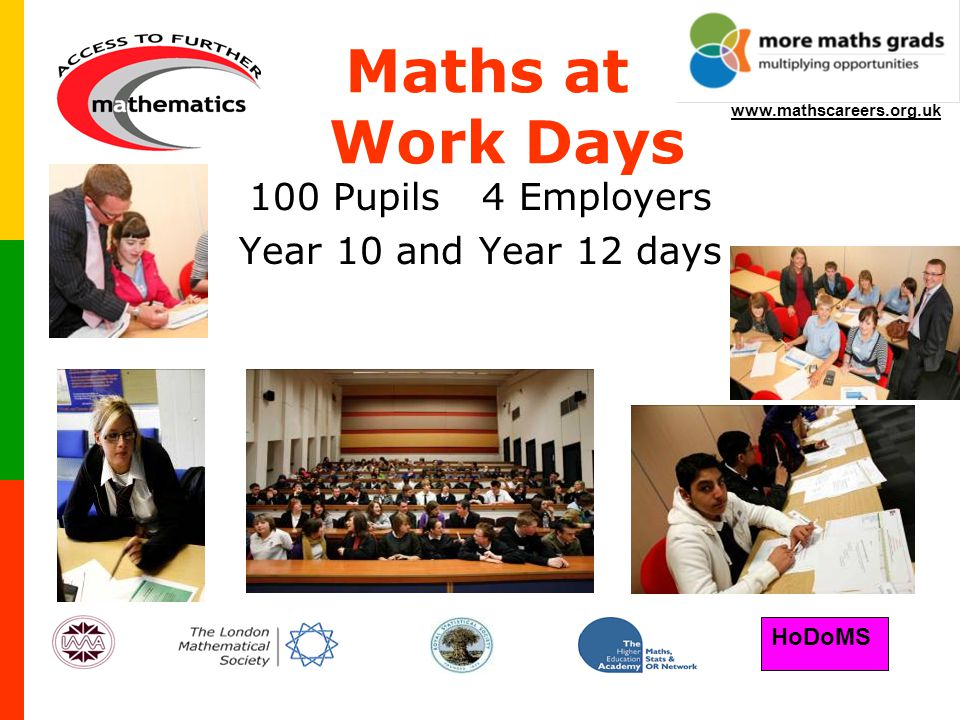 HoDoMS www.mathscareers.org.uk 100 Pupils 4 Employers Year 10 and Year 12 days Maths at Work Days