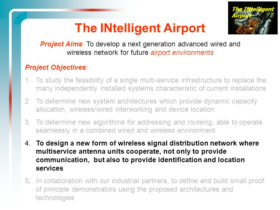 The INtelligent Airport Project Objectives: 1.To study the feasibility of a single multi-service infrastructure to replace the many independently installed systems characteristic of current installations 2.To determine new system architectures which provide dynamic capacity allocation, wireless/wired interworking and device location 3.
