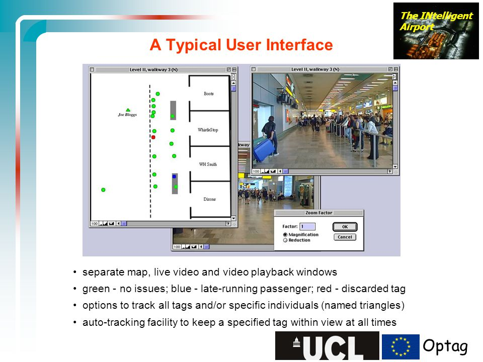The INtelligent Airport separate map, live video and video playback windows green - no issues; blue - late-running passenger; red - discarded tag options to track all tags and/or specific individuals (named triangles) auto-tracking facility to keep a specified tag within view at all times A Typical User Interface Optag