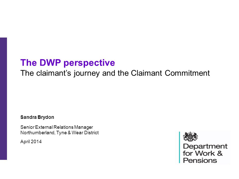 The DWP perspective The claimant's journey and the Claimant Commitment Sandra Brydon Senior External Relations Manager Northumberland, Tyne & Wear Dis