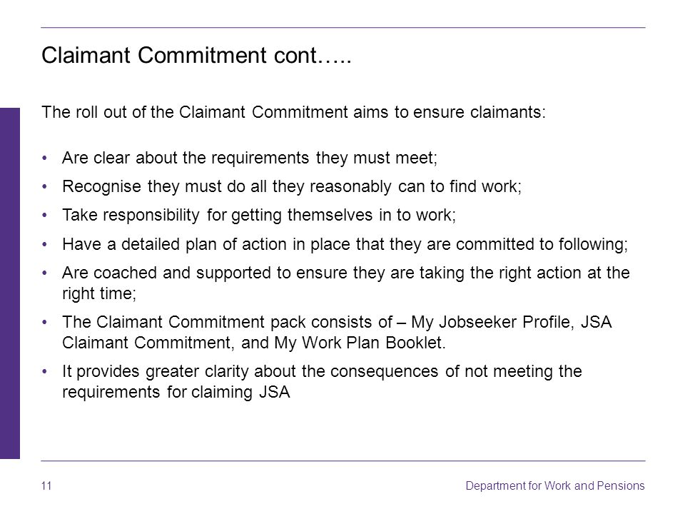 Department for Work and Pensions 11 Claimant Commitment cont….. The roll out of the Claimant Commitment aims to ensure claimants: Are clear about the