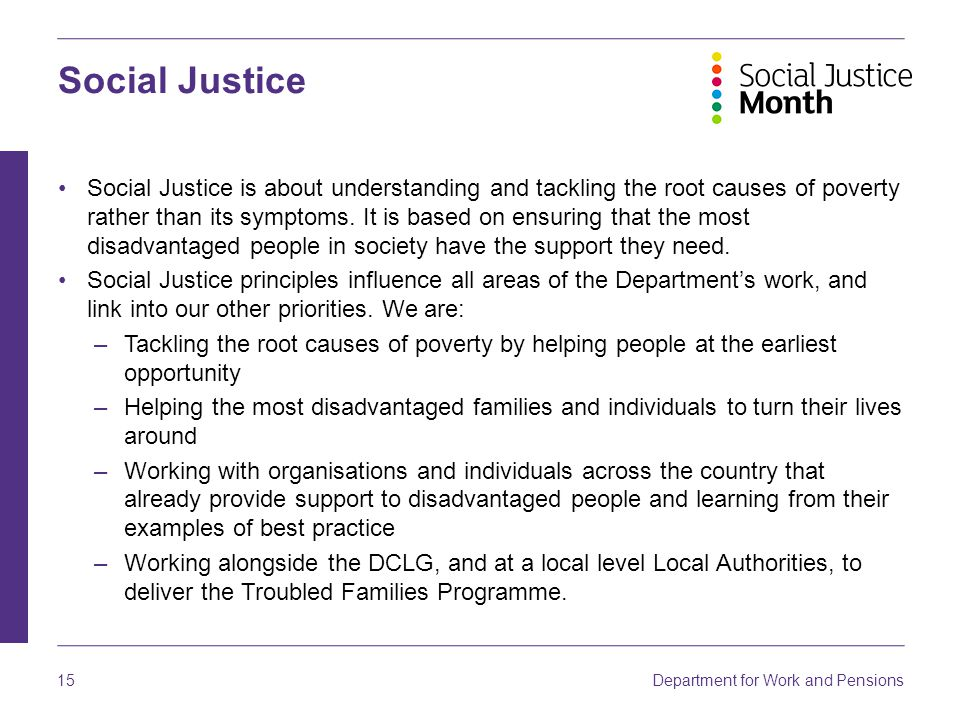 Department for Work and Pensions 15 Social Justice Social Justice is about understanding and tackling the root causes of poverty rather than its sympt