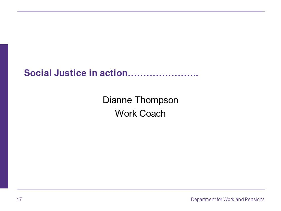 Department for Work and Pensions 17 Social Justice in action………………….. Dianne Thompson Work Coach