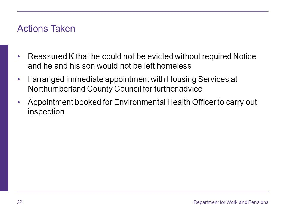 Department for Work and Pensions 22 Actions Taken Reassured K that he could not be evicted without required Notice and he and his son would not be lef