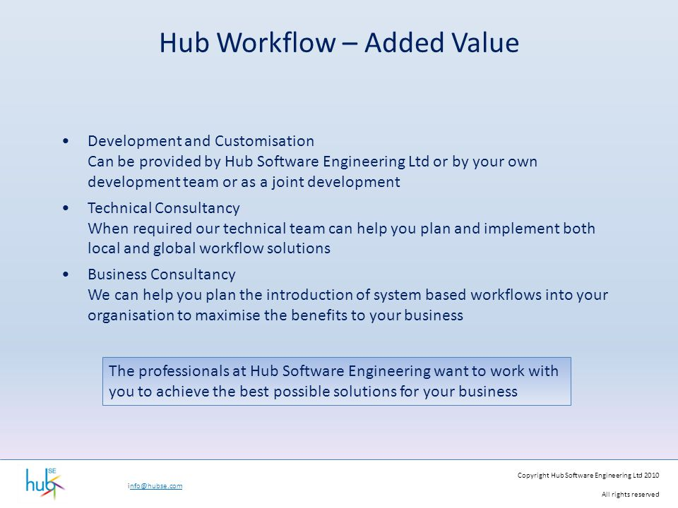 Copyright Hub Software Engineering Ltd 2010 All rights reserved info@hubse.com Hub Workflow – Added Value Development and Customisation Can be provided by Hub Software Engineering Ltd or by your own development team or as a joint development Technical Consultancy When required our technical team can help you plan and implement both local and global workflow solutions Business Consultancy We can help you plan the introduction of system based workflows into your organisation to maximise the benefits to your business The professionals at Hub Software Engineering want to work with you to achieve the best possible solutions for your business