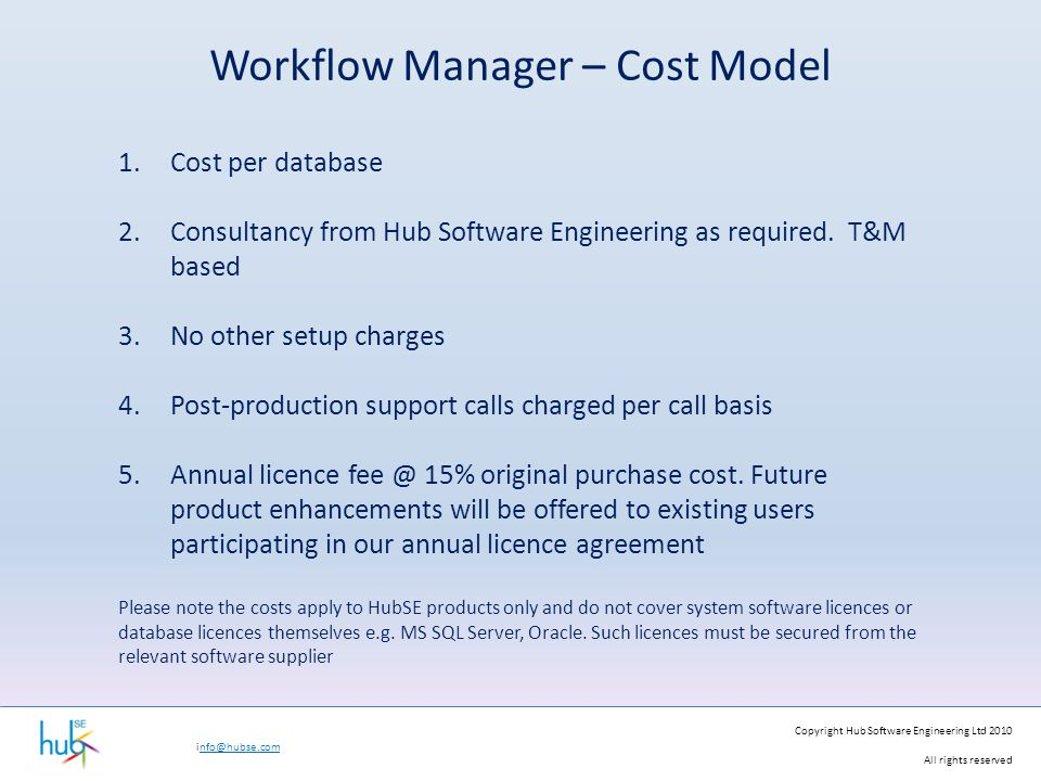 Copyright Hub Software Engineering Ltd 2010 All rights reserved info@hubse.com Workflow Manager – Cost Model 1.Cost per database 2.Consultancy from Hu