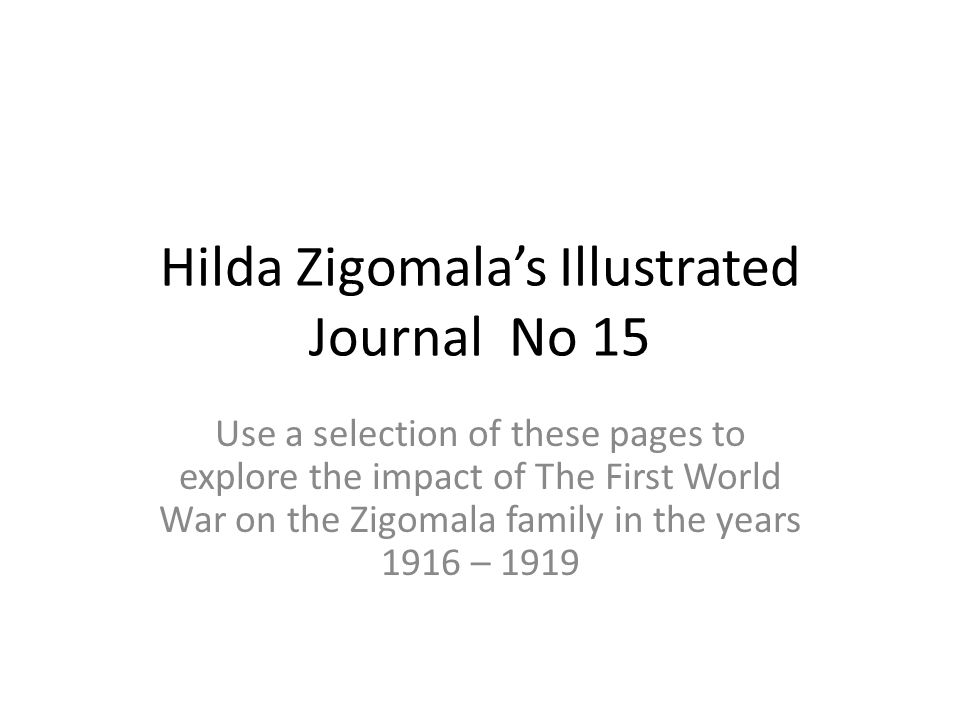 Hilda Zigomala's Illustrated Journal No 15 Use a selection of these pages to explore the impact of The First World War on the Zigomala family in the y
