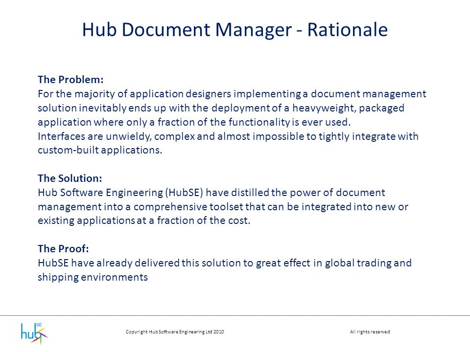Copyright Hub Software Engineering Ltd 2010All rights reserved Hub Document Manager - Rationale The Problem: For the majority of application designers implementing a document management solution inevitably ends up with the deployment of a heavyweight, packaged application where only a fraction of the functionality is ever used.
