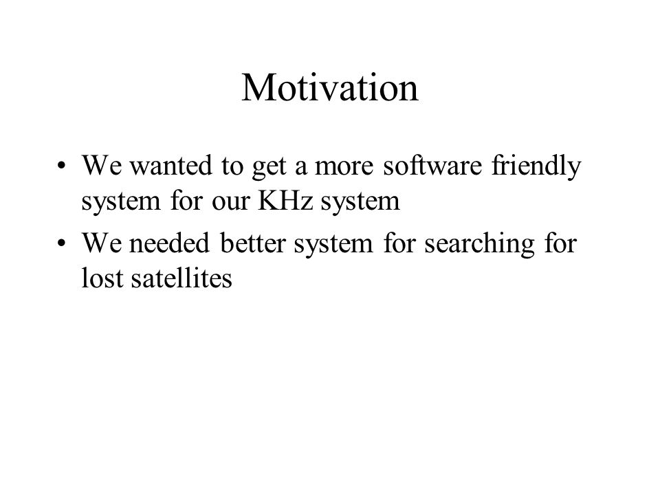 Motivation We wanted to get a more software friendly system for our KHz system We needed better system for searching for lost satellites