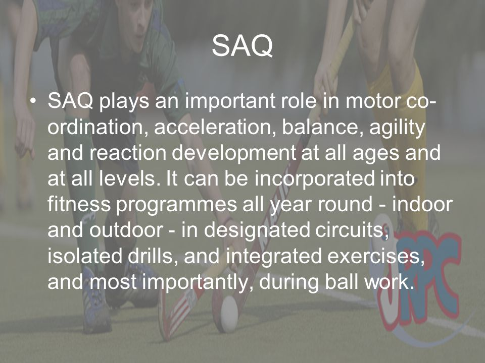 SAQ SAQ plays an important role in motor co- ordination, acceleration, balance, agility and reaction development at all ages and at all levels. It can
