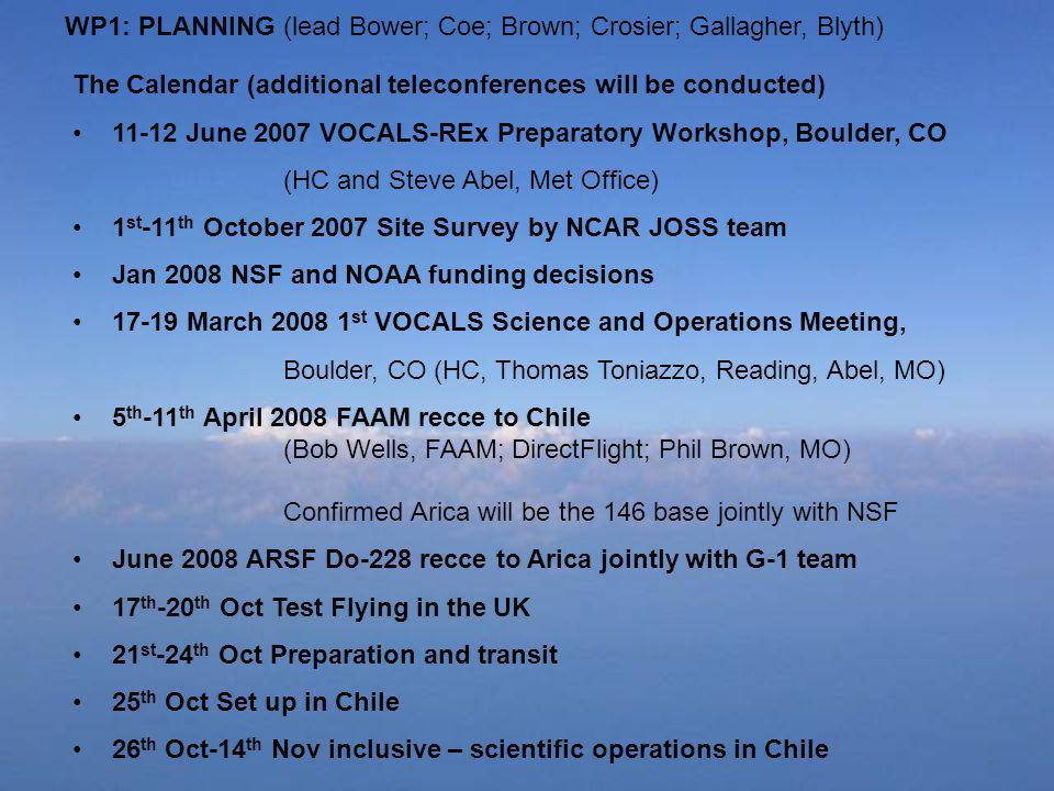 WP1: PLANNING (lead Bower; Coe; Brown; Crosier; Gallagher, Blyth) The Calendar (additional teleconferences will be conducted) June 2007 VOCALS-REx Preparatory Workshop, Boulder, CO (HC and Steve Abel, Met Office) 1 st -11 th October 2007 Site Survey by NCAR JOSS team Jan 2008 NSF and NOAA funding decisions March st VOCALS Science and Operations Meeting, Boulder, CO (HC, Thomas Toniazzo, Reading, Abel, MO) 5 th -11 th April 2008 FAAM recce to Chile (Bob Wells, FAAM; DirectFlight; Phil Brown, MO) Confirmed Arica will be the 146 base jointly with NSF June 2008 ARSF Do-228 recce to Arica jointly with G-1 team 17 th -20 th Oct Test Flying in the UK 21 st -24 th Oct Preparation and transit 25 th Oct Set up in Chile 26 th Oct-14 th Nov inclusive – scientific operations in Chile