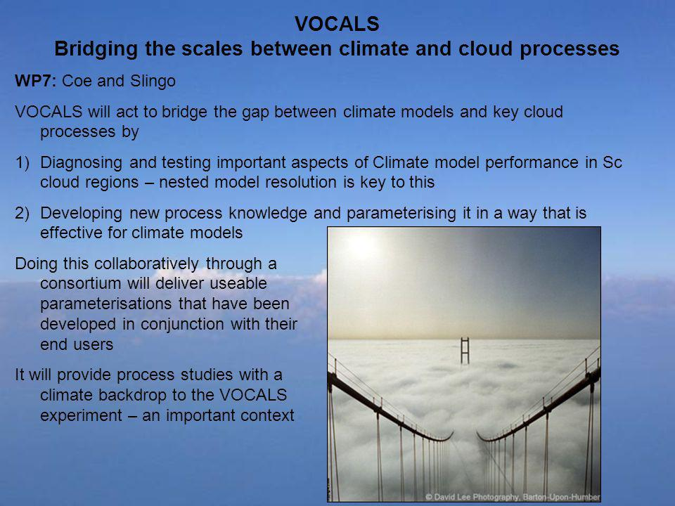 VOCALS Bridging the scales between climate and cloud processes WP7: Coe and Slingo VOCALS will act to bridge the gap between climate models and key cloud processes by 1)Diagnosing and testing important aspects of Climate model performance in Sc cloud regions – nested model resolution is key to this 2)Developing new process knowledge and parameterising it in a way that is effective for climate models Doing this collaboratively through a consortium will deliver useable parameterisations that have been developed in conjunction with their end users It will provide process studies with a climate backdrop to the VOCALS experiment – an important context