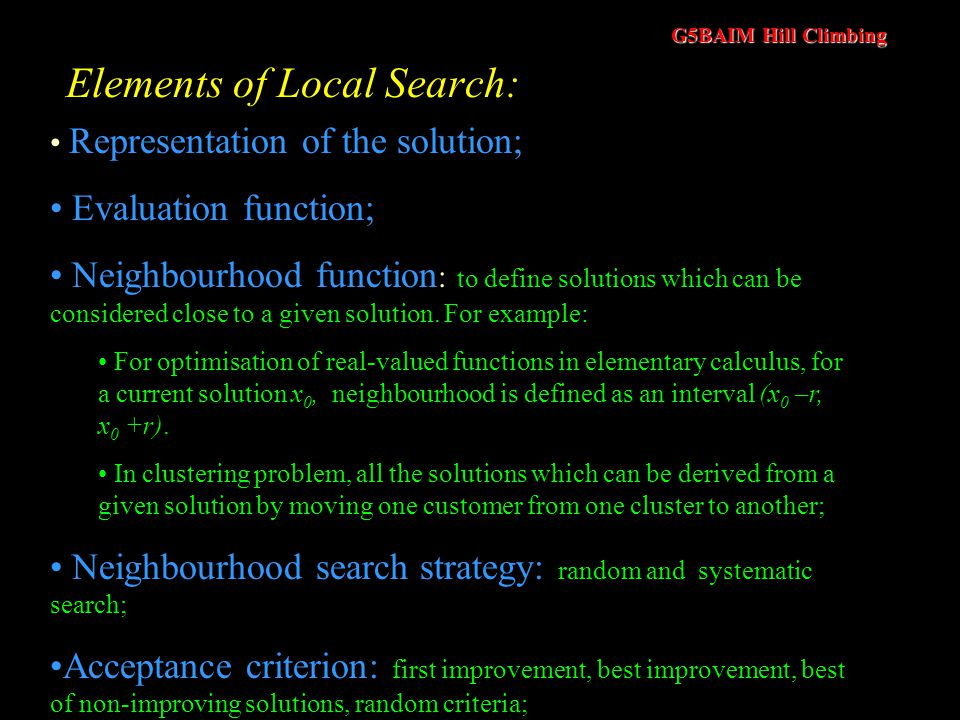 G5BAIM Hill Climbing Why do we need local search algorithms? Exponential growth of the solution space for most of the practical problems; Ambiguity of