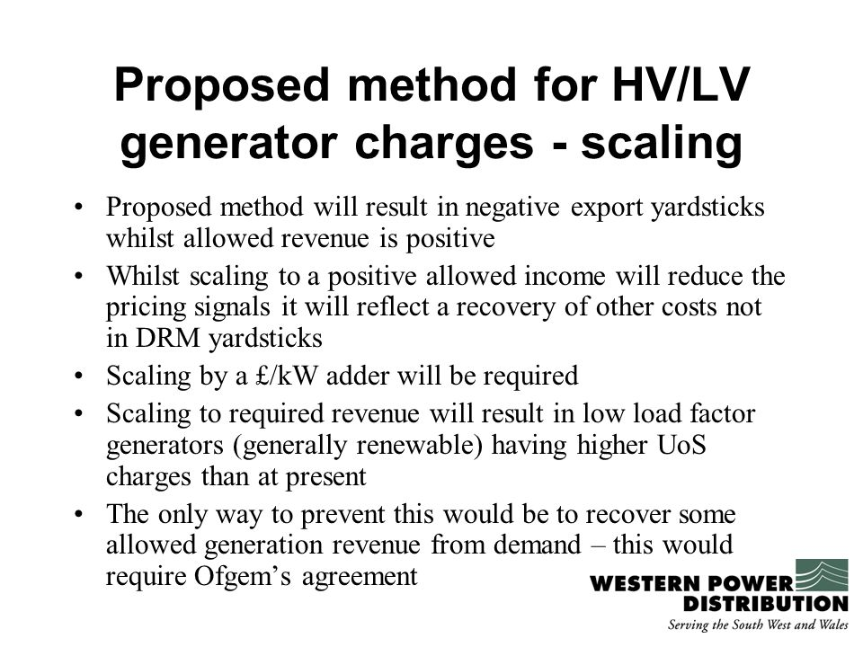 Proposed method for HV/LV generator charges - scaling Proposed method will result in negative export yardsticks whilst allowed revenue is positive Whilst scaling to a positive allowed income will reduce the pricing signals it will reflect a recovery of other costs not in DRM yardsticks Scaling by a £/kW adder will be required Scaling to required revenue will result in low load factor generators (generally renewable) having higher UoS charges than at present The only way to prevent this would be to recover some allowed generation revenue from demand – this would require Ofgem's agreement