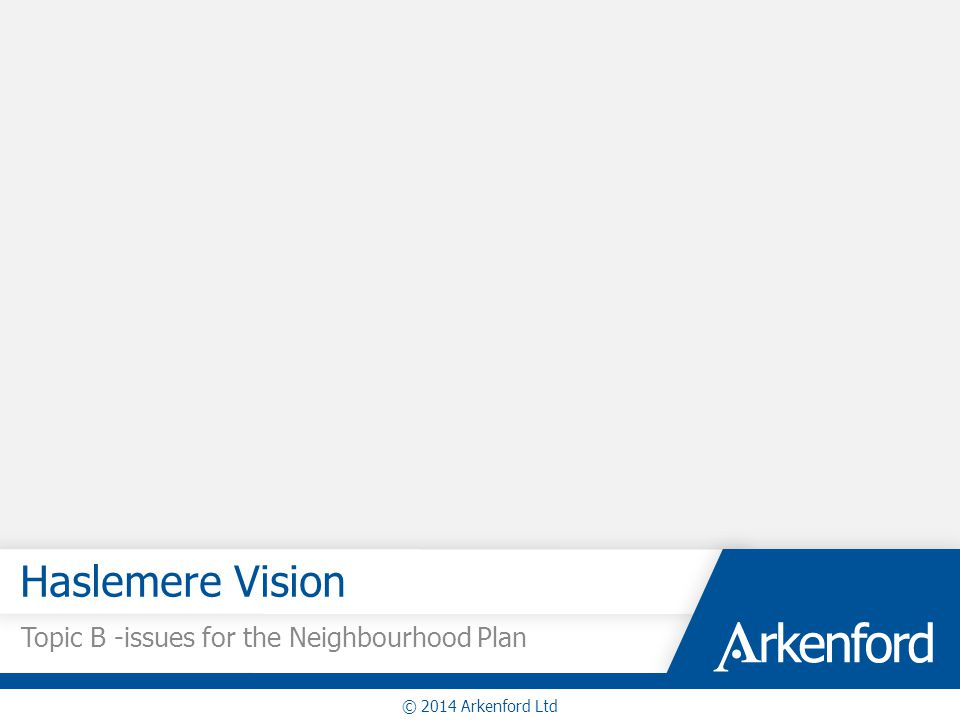 Haslemere Vision Topic B -issues for the Neighbourhood Plan © 2014 Arkenford Ltd