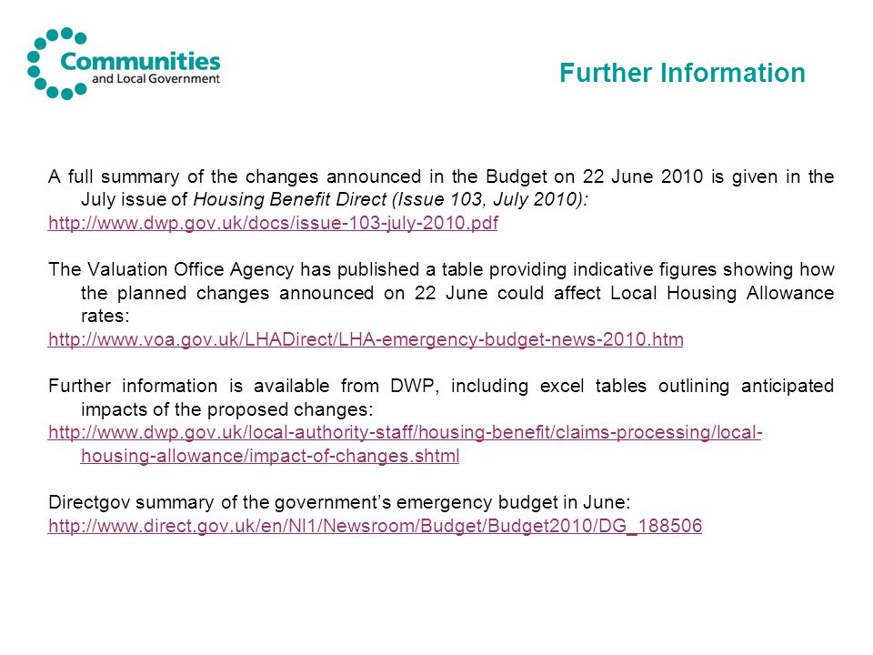 Further Information A full summary of the changes announced in the Budget on 22 June 2010 is given in the July issue of Housing Benefit Direct (Issue 103, July 2010):   The Valuation Office Agency has published a table providing indicative figures showing how the planned changes announced on 22 June could affect Local Housing Allowance rates:   Further information is available from DWP, including excel tables outlining anticipated impacts of the proposed changes:   housing-allowance/impact-of-changes.shtml Directgov summary of the government's emergency budget in June:
