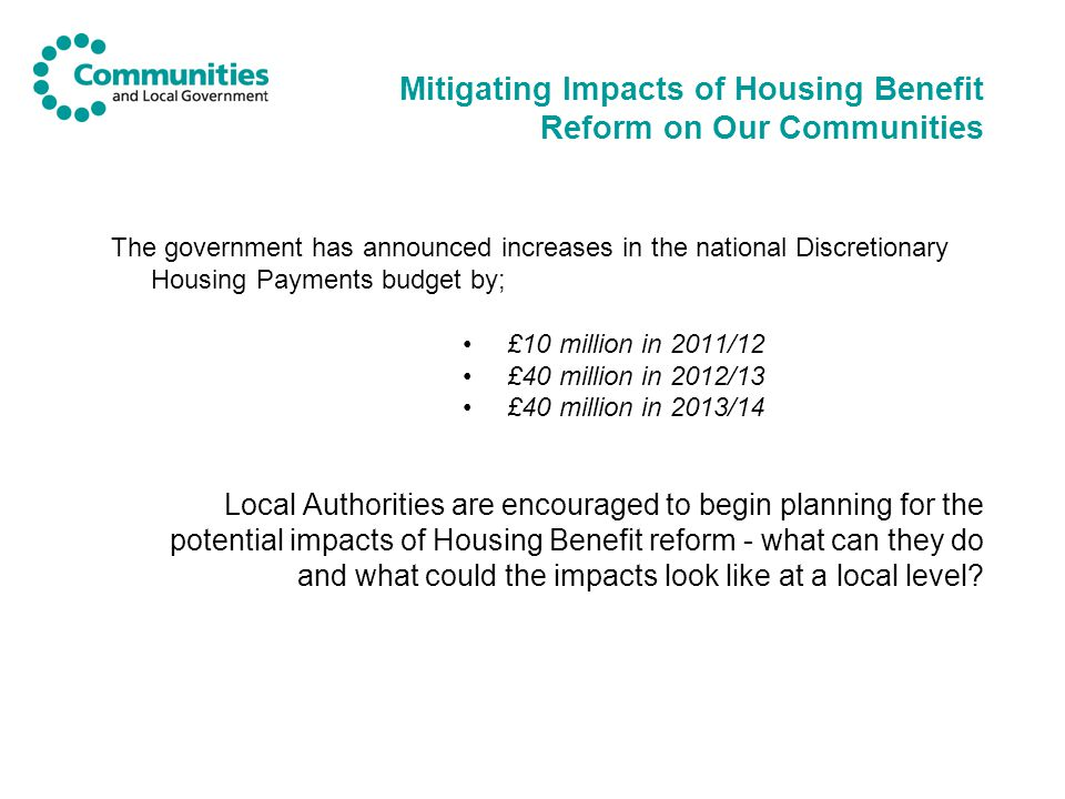 Mitigating Impacts of Housing Benefit Reform on Our Communities The government has announced increases in the national Discretionary Housing Payments budget by; £10 million in 2011/12 £40 million in 2012/13 £40 million in 2013/14 Local Authorities are encouraged to begin planning for the potential impacts of Housing Benefit reform - what can they do and what could the impacts look like at a local level