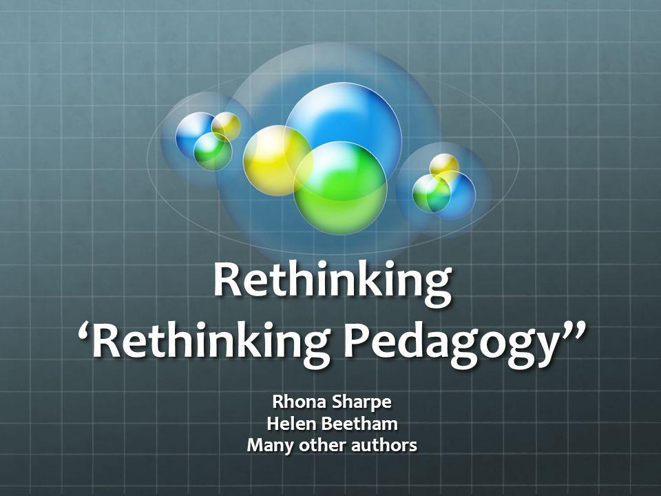 Rethinking 'Rethinking Pedagogy Rhona Sharpe Helen Beetham Many other authors