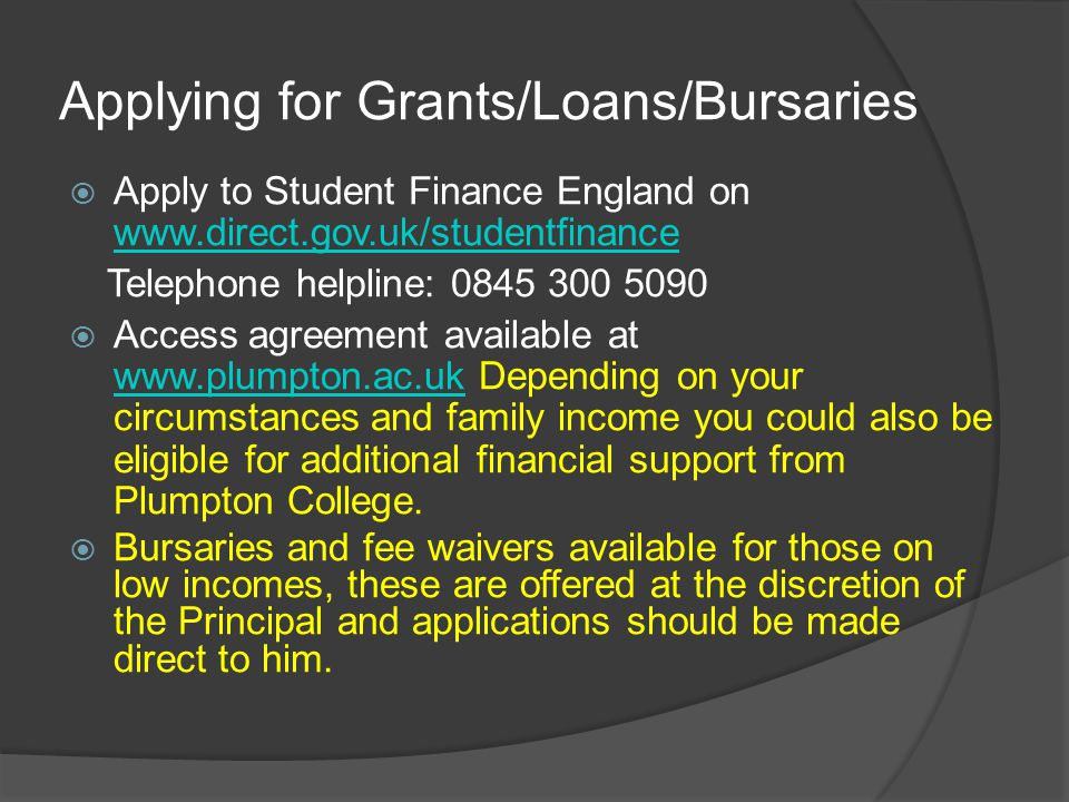 Applying for Grants/Loans/Bursaries  Apply to Student Finance England on www.direct.gov.uk/studentfinance www.direct.gov.uk/studentfinance Telephone helpline: 0845 300 5090  Access agreement available at www.plumpton.ac.uk Depending on your circumstances and family income you could also be eligible for additional financial support from Plumpton College.