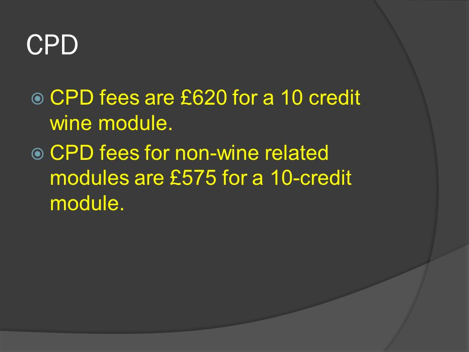 CPD  CPD fees are £620 for a 10 credit wine module.