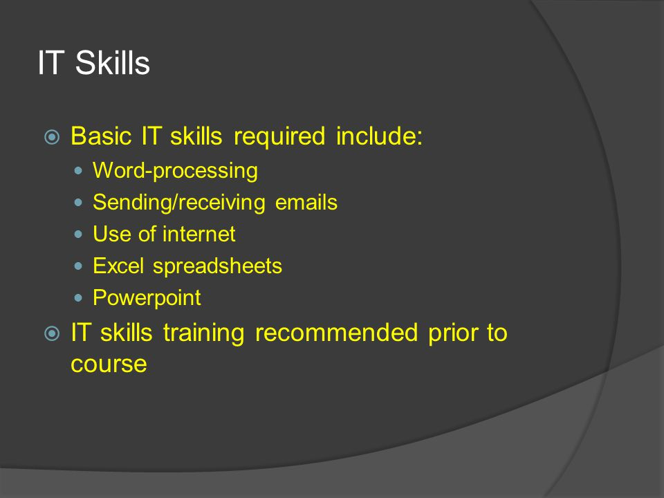 IT Skills  Basic IT skills required include: Word-processing Sending/receiving emails Use of internet Excel spreadsheets Powerpoint  IT skills training recommended prior to course