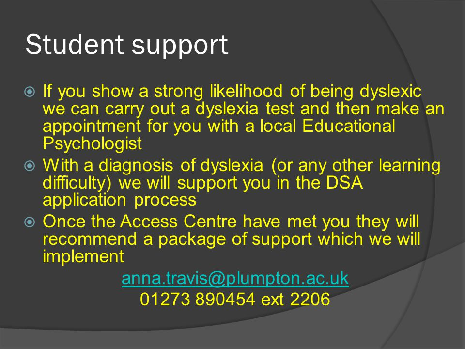 Student support  If you show a strong likelihood of being dyslexic we can carry out a dyslexia test and then make an appointment for you with a local Educational Psychologist  With a diagnosis of dyslexia (or any other learning difficulty) we will support you in the DSA application process  Once the Access Centre have met you they will recommend a package of support which we will implement anna.travis@plumpton.ac.uk 01273 890454 ext 2206