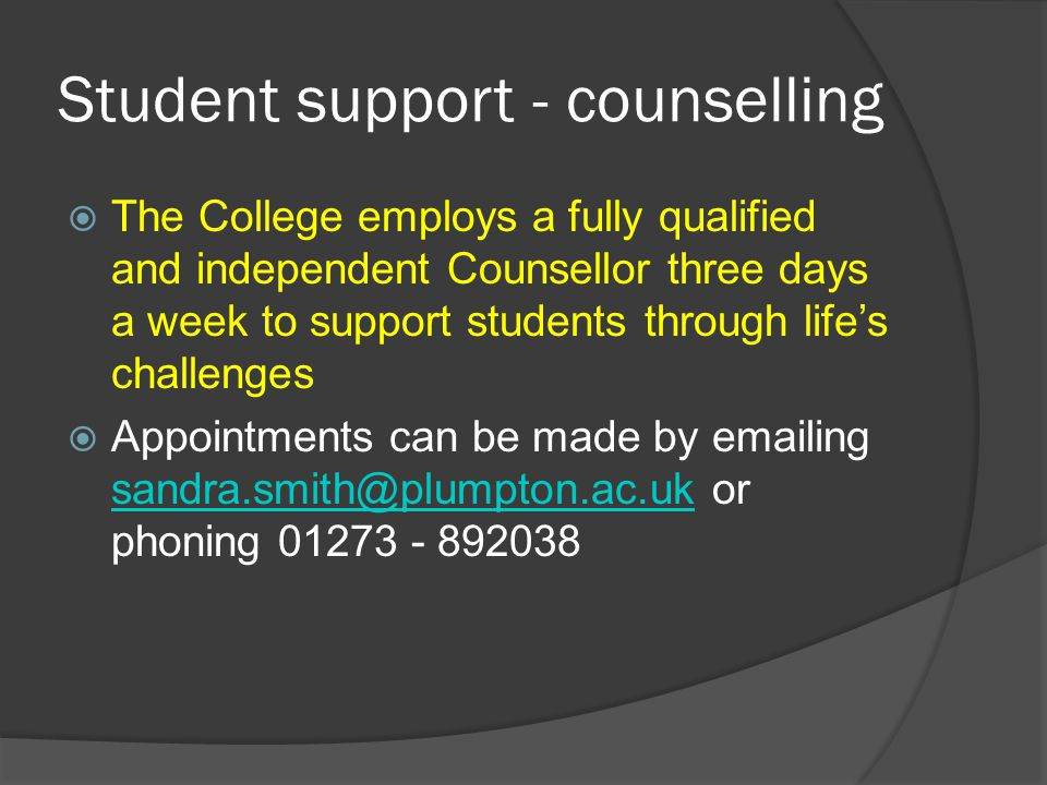 Student support - counselling  The College employs a fully qualified and independent Counsellor three days a week to support students through life's challenges  Appointments can be made by emailing sandra.smith@plumpton.ac.uk or phoning 01273 - 892038 sandra.smith@plumpton.ac.uk