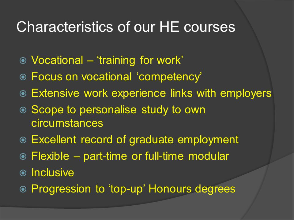 Characteristics of our HE courses  Vocational – 'training for work'  Focus on vocational 'competency'  Extensive work experience links with employers  Scope to personalise study to own circumstances  Excellent record of graduate employment  Flexible – part-time or full-time modular  Inclusive  Progression to 'top-up' Honours degrees