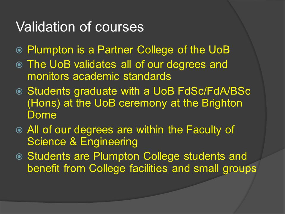  Plumpton is a Partner College of the UoB  The UoB validates all of our degrees and monitors academic standards  Students graduate with a UoB FdSc/FdA/BSc (Hons) at the UoB ceremony at the Brighton Dome  All of our degrees are within the Faculty of Science & Engineering  Students are Plumpton College students and benefit from College facilities and small groups Validation of courses