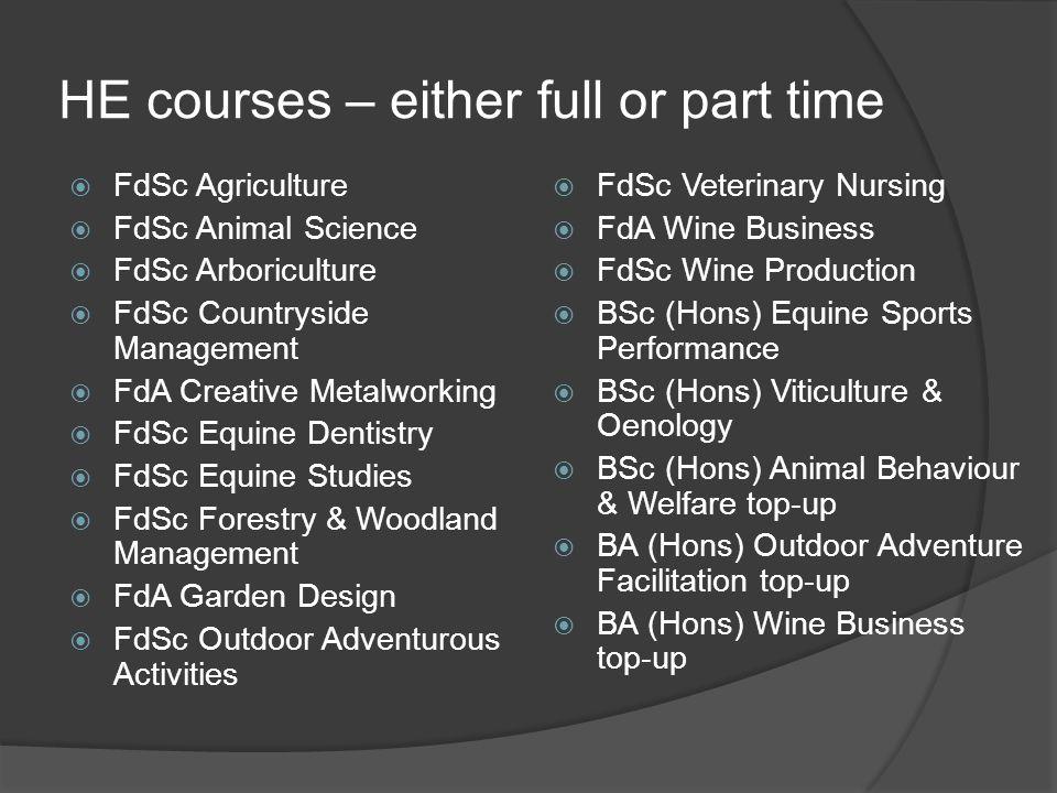 HE courses – either full or part time  FdSc Agriculture  FdSc Animal Science  FdSc Arboriculture  FdSc Countryside Management  FdA Creative Metalworking  FdSc Equine Dentistry  FdSc Equine Studies  FdSc Forestry & Woodland Management  FdA Garden Design  FdSc Outdoor Adventurous Activities  FdSc Veterinary Nursing  FdA Wine Business  FdSc Wine Production  BSc (Hons) Equine Sports Performance  BSc (Hons) Viticulture & Oenology  BSc (Hons) Animal Behaviour & Welfare top-up  BA (Hons) Outdoor Adventure Facilitation top-up  BA (Hons) Wine Business top-up