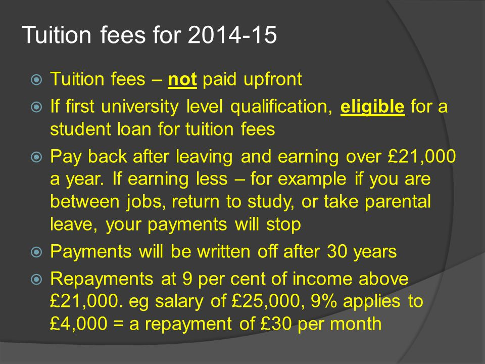Tuition fees for 2014-15  Tuition fees – not paid upfront  If first university level qualification, eligible for a student loan for tuition fees  Pay back after leaving and earning over £21,000 a year.