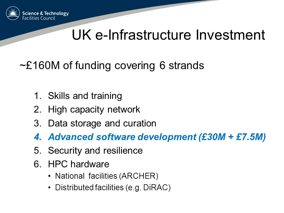 UK e-Infrastructure Investment ~£160M of funding covering 6 strands 1.Skills and training 2.High capacity network 3.Data storage and curation 4.Advanced software development (£30M + £7.5M) 5.Security and resilience 6.HPC hardware National facilities (ARCHER) Distributed facilities (e.g.
