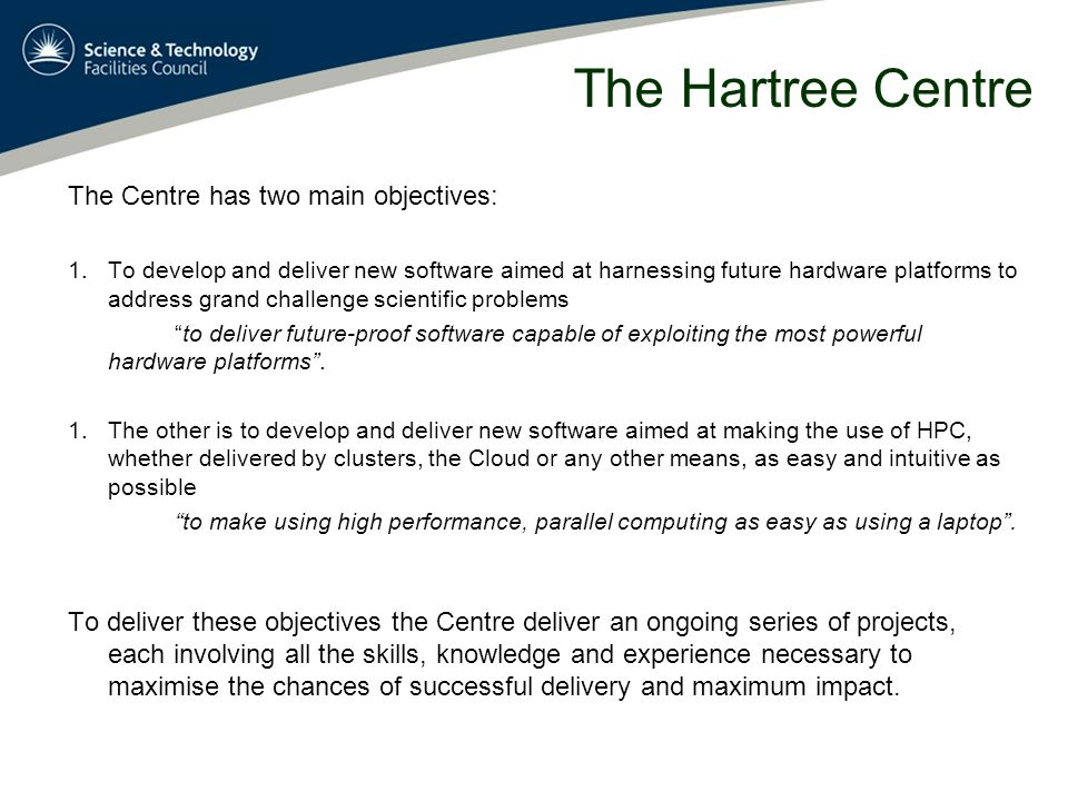 The Hartree Centre The Centre has two main objectives: 1.To develop and deliver new software aimed at harnessing future hardware platforms to address grand challenge scientific problems to deliver future-proof software capable of exploiting the most powerful hardware platforms .
