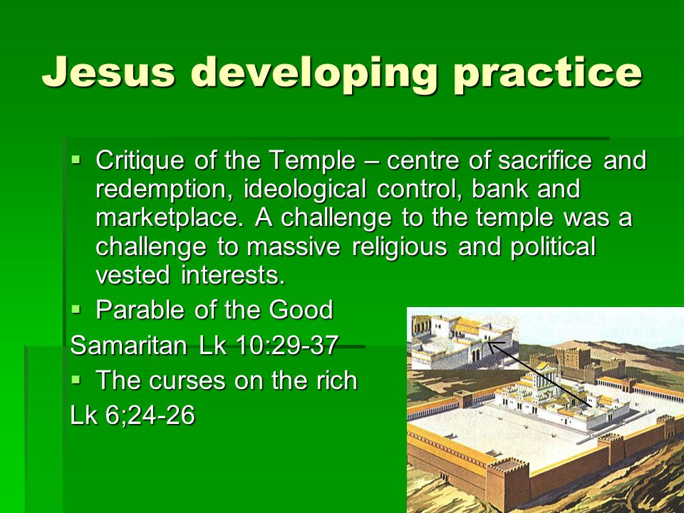 Jesus developing practice  Critique of the Temple – centre of sacrifice and redemption, ideological control, bank and marketplace. A challenge to the