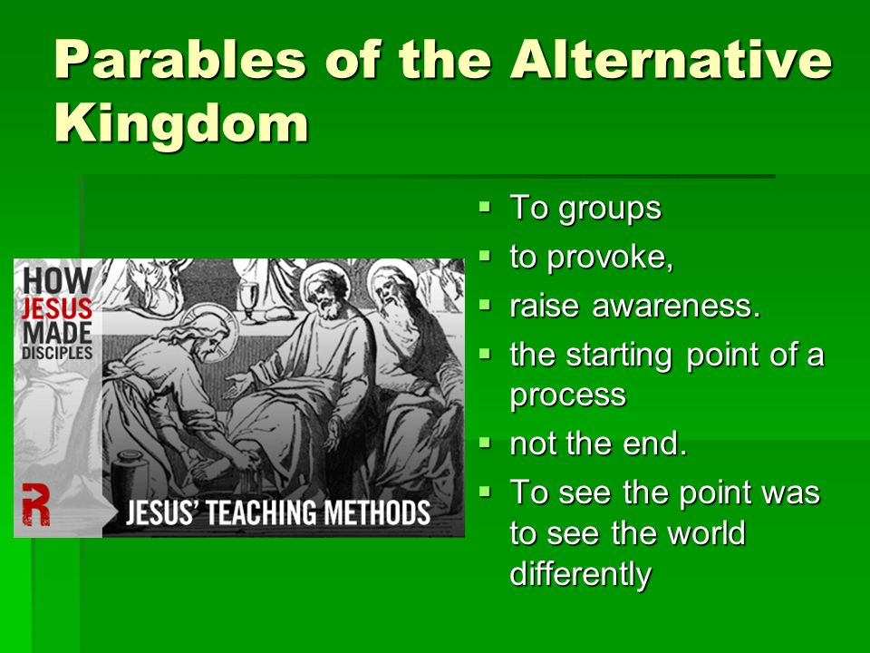 Parables of the Alternative Kingdom  To groups  to provoke,  raise awareness.