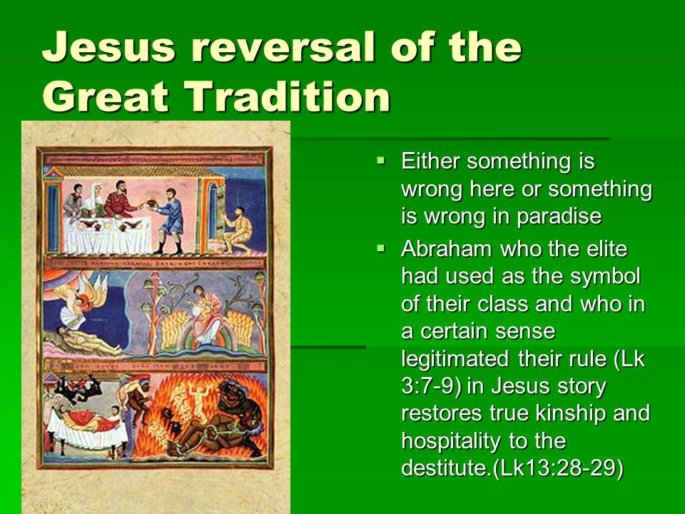 Jesus reversal of the Great Tradition  Either something is wrong here or something is wrong in paradise  Abraham who the elite had used as the symbol of their class and who in a certain sense legitimated their rule (Lk 3:7-9) in Jesus story restores true kinship and hospitality to the destitute.(Lk13:28-29)
