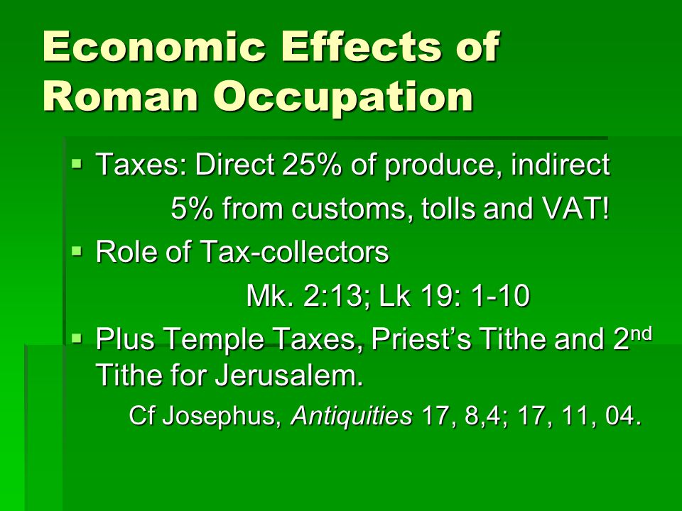 Economic Effects of Roman Occupation  Taxes: Direct 25% of produce, indirect 5% from customs, tolls and VAT! 5% from customs, tolls and VAT!  Role o