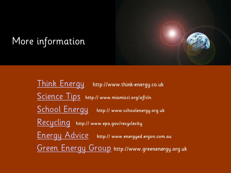 More information Think EnergyThink Energy http://www.think-energy.co.uk Science Tips Science Tips http:// www.miamisci.org/af/sln School EnergySchool Energy http:// www.schoolenergy.org.uk RecyclingRecycling http:// www.epa.gov/recyclecity Energy AdviceEnergy Advice http:// www.energyed.ergon.com.au Green Energy GroupGreen Energy Group http://www.greenenergy.org.uk