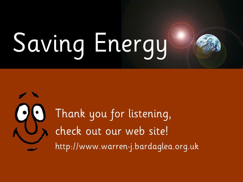 Saving Energy Thank you for listening, check out our web site! http://www.warren-j.bardaglea.org.uk