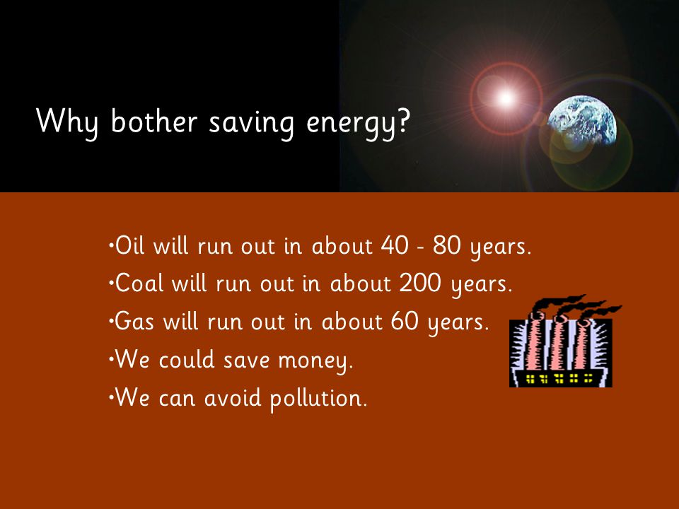 Why bother saving energy. Oil will run out in about 40 - 80 years.