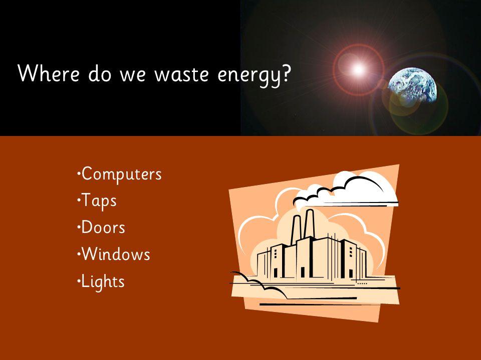 Where do we waste energy Computers Taps Doors Windows Lights