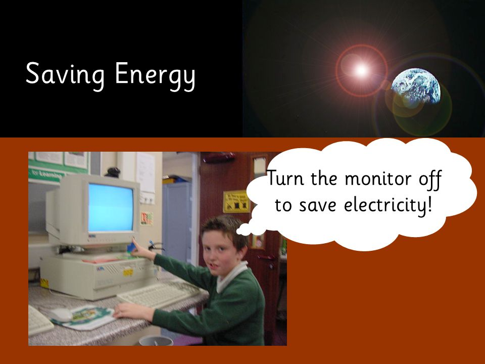 Saving Energy Turn the monitor off to save electricity!